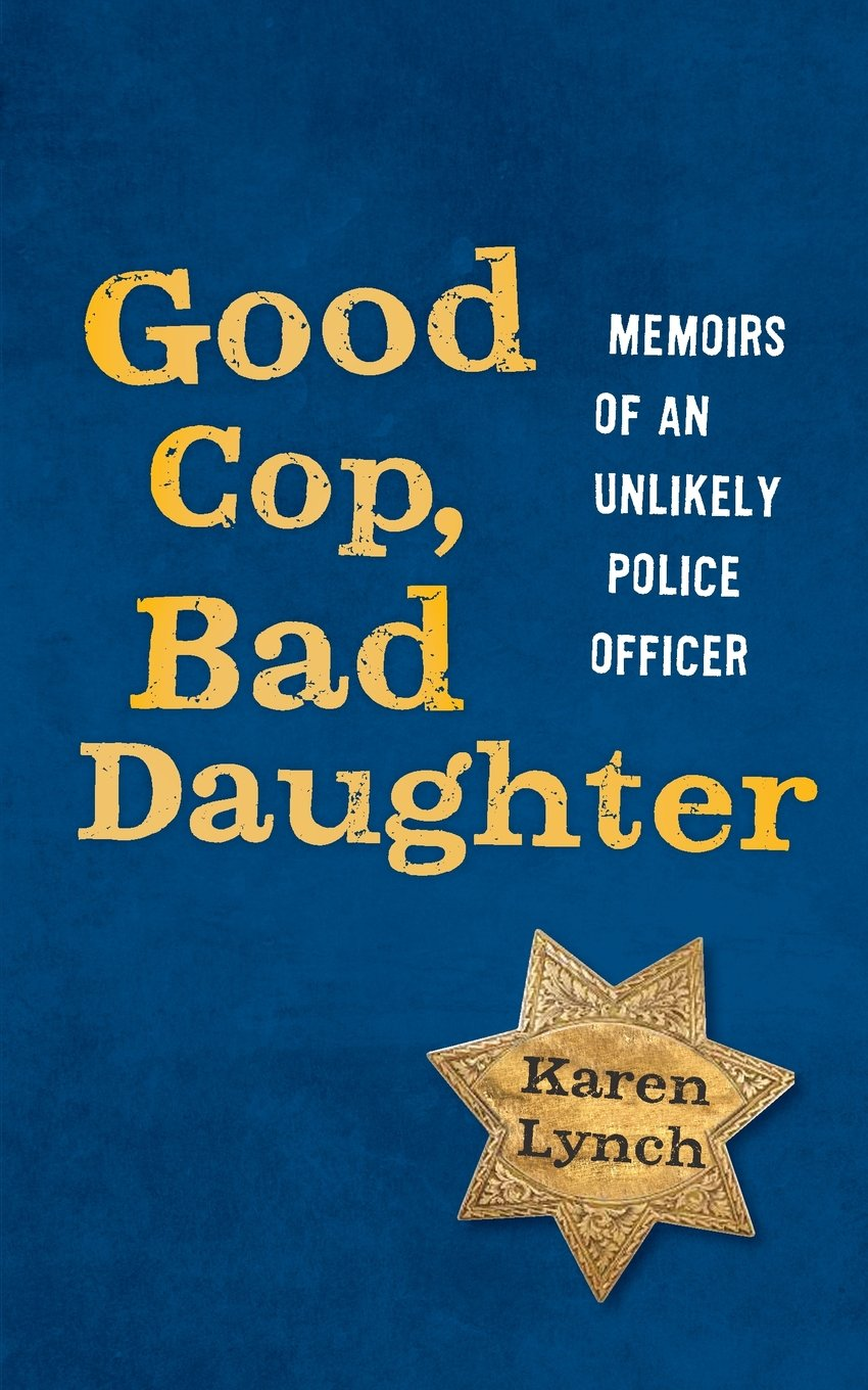 Good Cop, Bad Daughter-memoirs of an unlikely police officer       By Karen Lynch